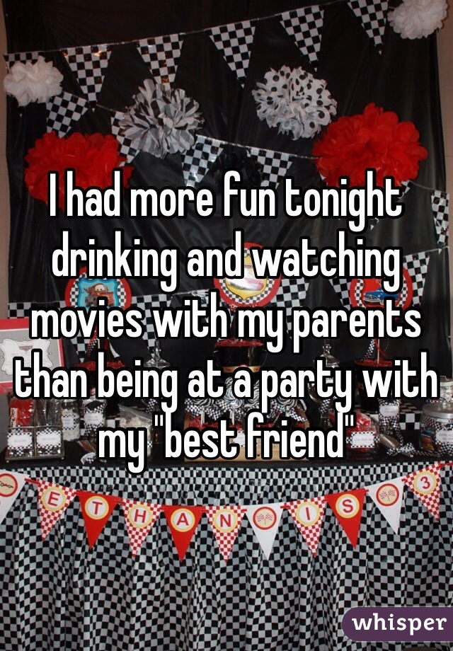 """I had more fun tonight drinking and watching movies with my parents than being at a party with my """"best friend"""""""