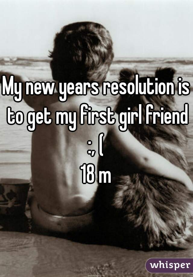 My new years resolution is to get my first girl friend :, (  18 m