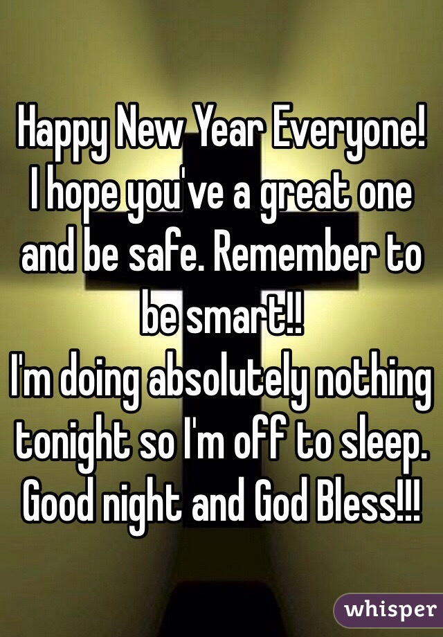 Happy New Year Everyone! I hope you've a great one and be safe. Remember to be smart!!  I'm doing absolutely nothing tonight so I'm off to sleep. Good night and God Bless!!!