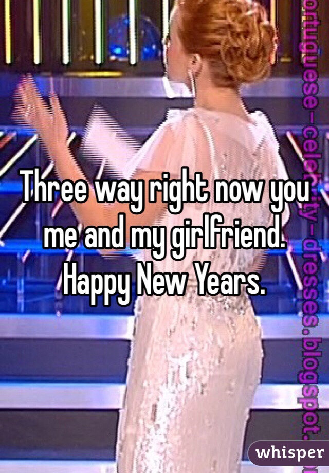 Three way right now you me and my girlfriend. Happy New Years.