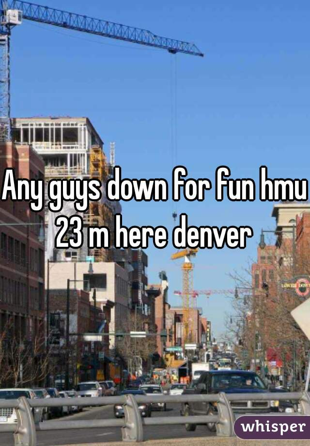 Any guys down for fun hmu 23 m here denver