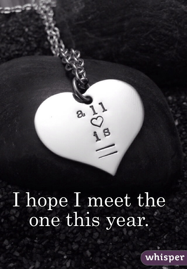 I hope I meet the one this year.