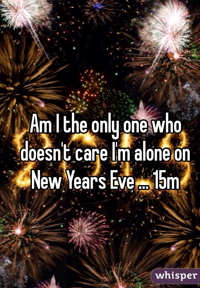 Am I the only one who doesn't care I'm alone on New Years Eve ... 15m