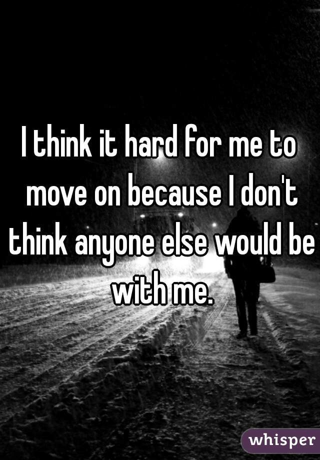 I think it hard for me to move on because I don't think anyone else would be with me.
