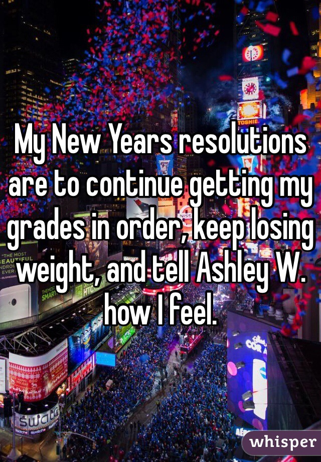 My New Years resolutions are to continue getting my grades in order, keep losing weight, and tell Ashley W. how I feel.