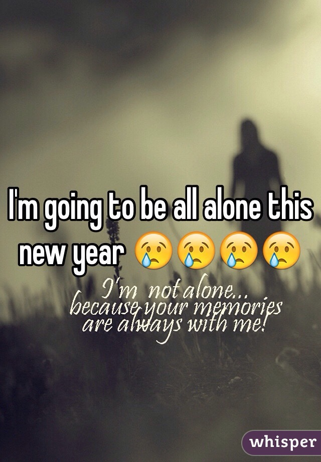 I'm going to be all alone this new year 😢😢😢😢