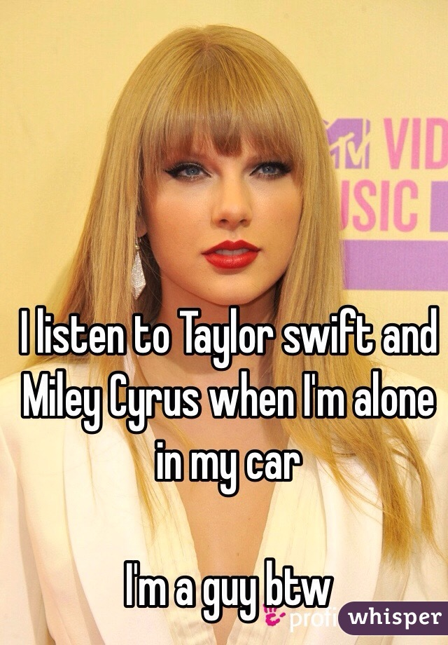 I listen to Taylor swift and Miley Cyrus when I'm alone in my car  I'm a guy btw