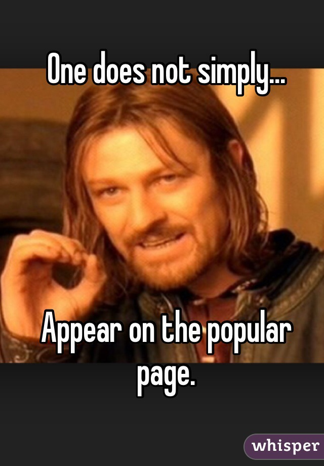One does not simply...      Appear on the popular page.
