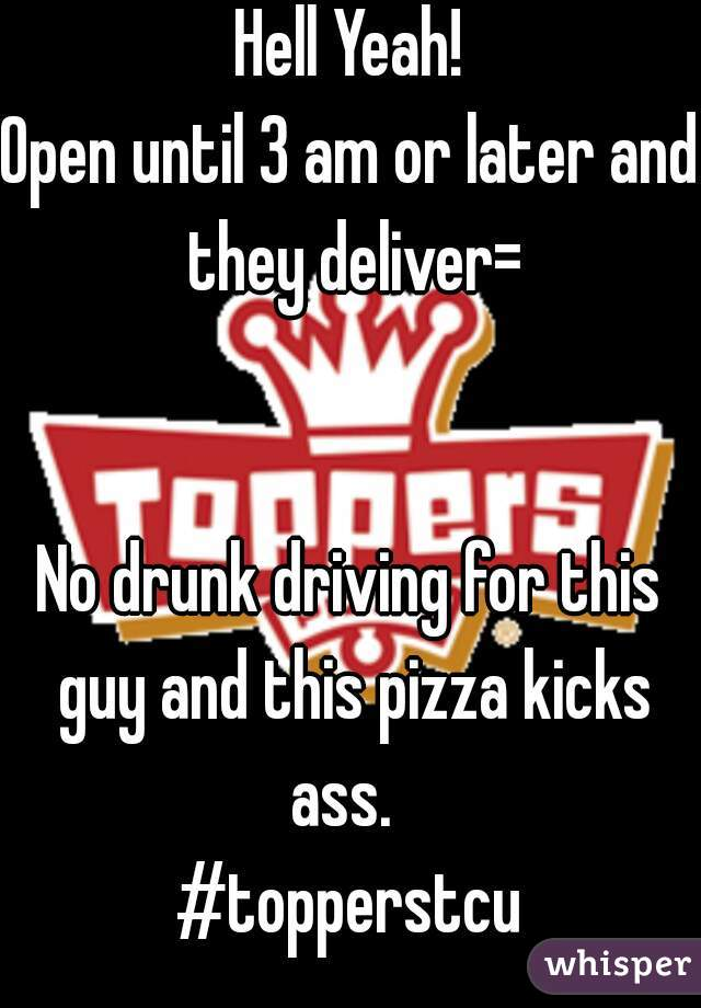 Hell Yeah! Open until 3 am or later and they deliver=   No drunk driving for this guy and this pizza kicks ass.   #topperstcu