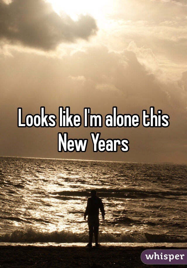 Looks like I'm alone this New Years