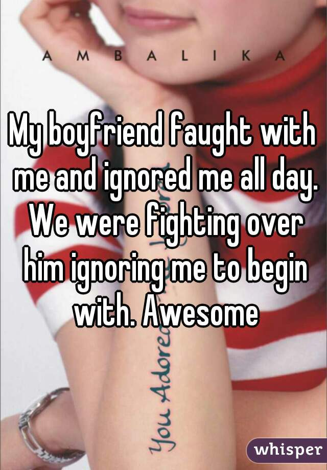 My boyfriend faught with me and ignored me all day. We were fighting over him ignoring me to begin with. Awesome