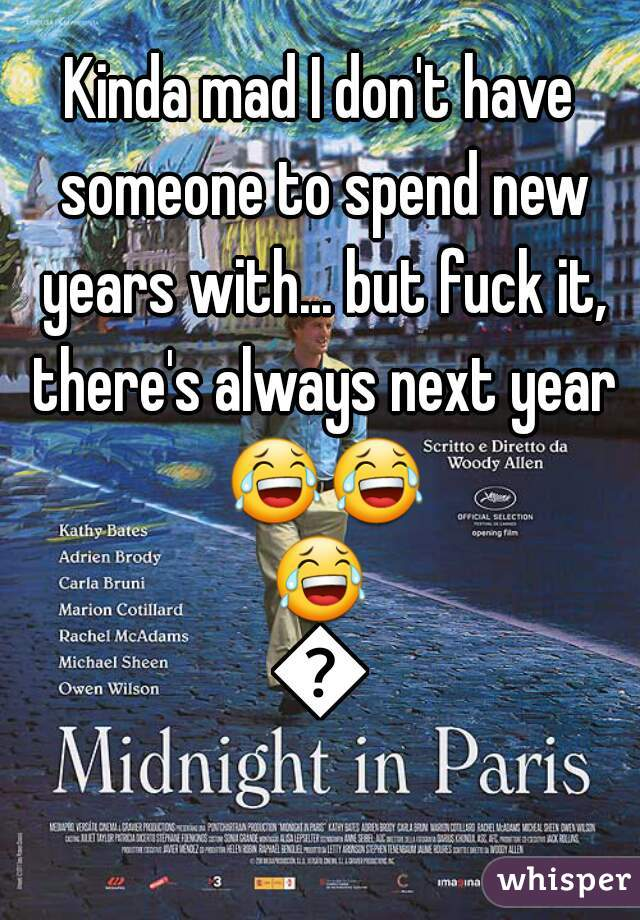 Kinda mad I don't have someone to spend new years with... but fuck it, there's always next year 😂😂😂😂