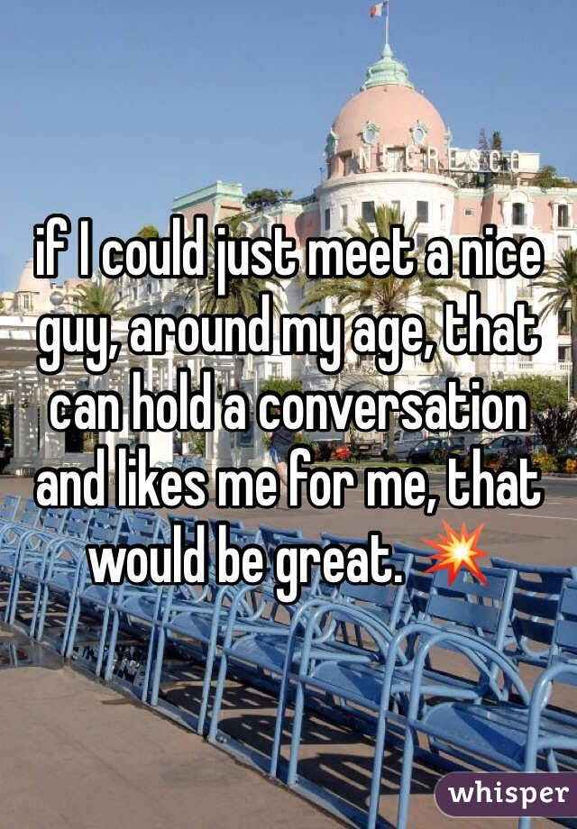 if I could just meet a nice guy, around my age, that can hold a conversation and likes me for me, that would be great. 💥