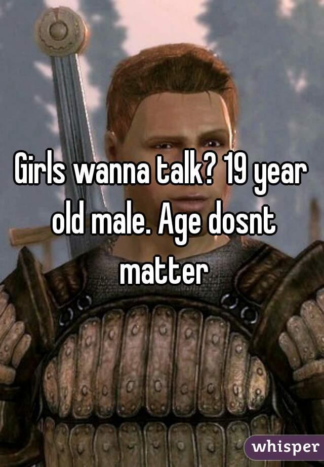 Girls wanna talk? 19 year old male. Age dosnt matter