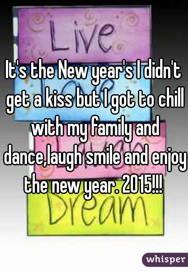 It's the New year's I didn't get a kiss but I got to chill with my family and dance,laugh smile and enjoy the new year. 2015!!!