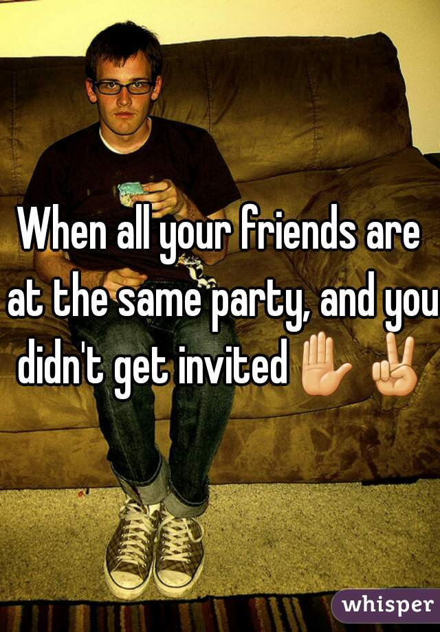 When all your friends are at the same party, and you didn't get invited✋✌