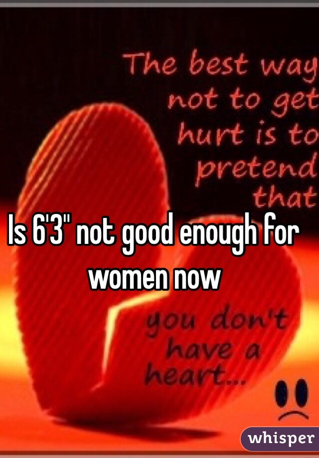 """Is 6'3"""" not good enough for women now"""