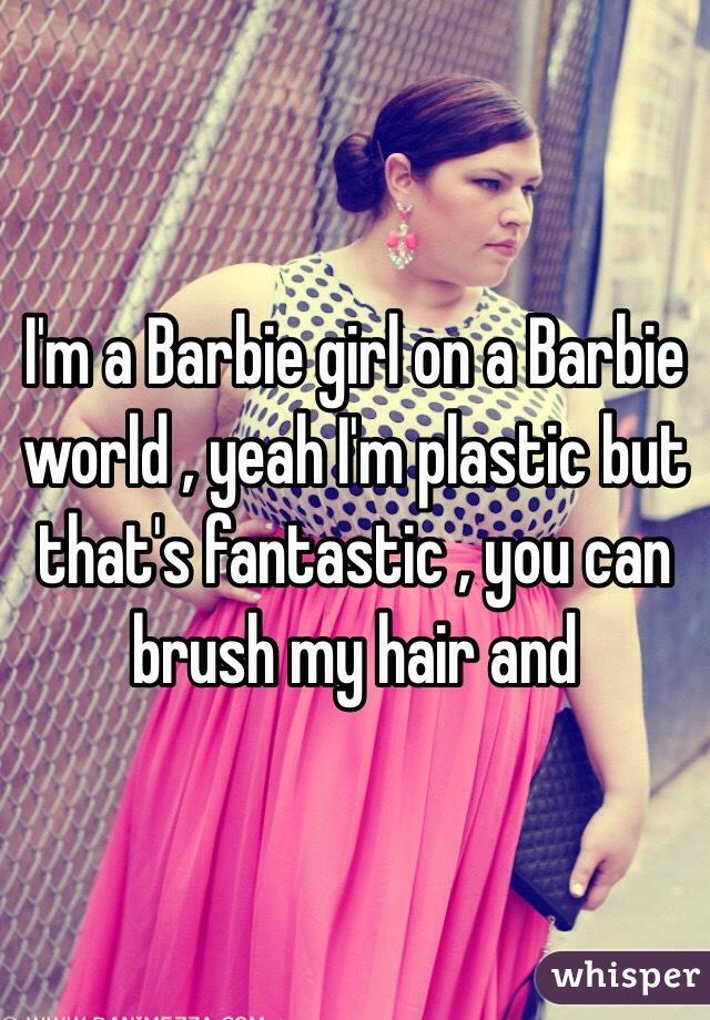 c0588fe8e25b65 I'm a Barbie girl on a Barbie world , yeah I'm plastic but that's fantastic  , you ...