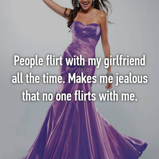 People flirt with my girlfriend all the time. Makes me jealous that no one flirts with me.