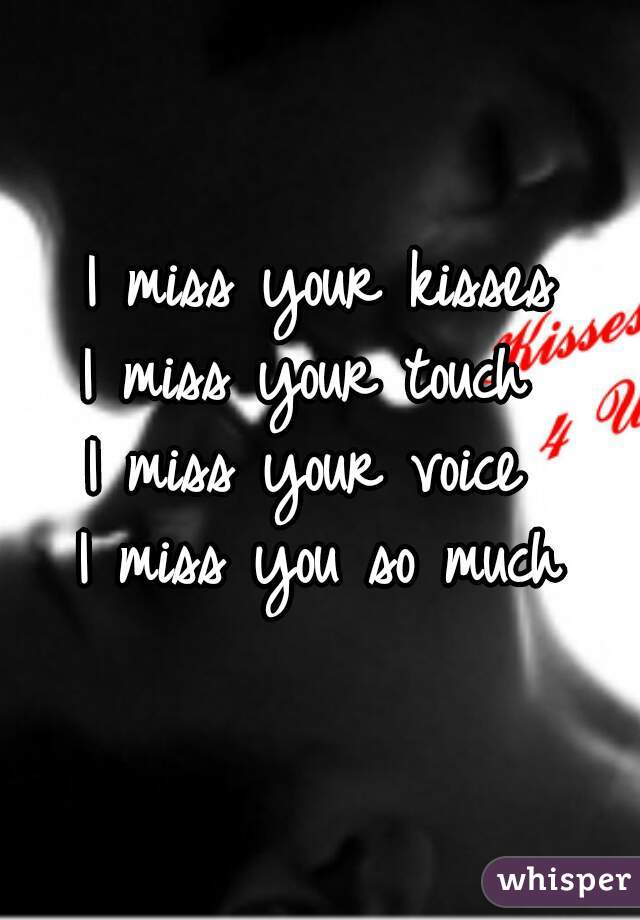 i miss your kisses i miss your touch i miss your voice i miss you so much
