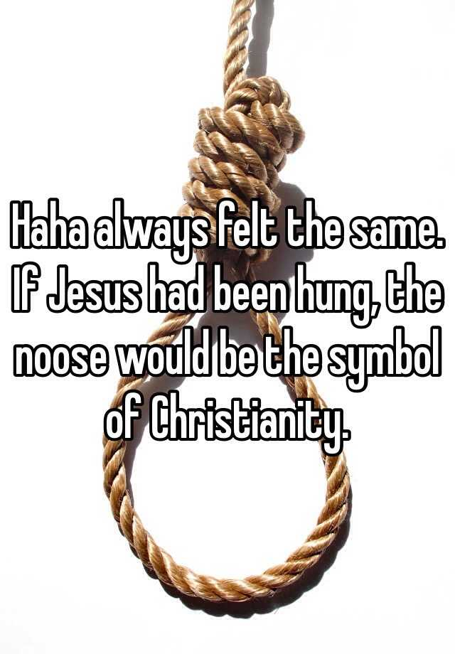 Haha Always Felt The Same If Jesus Had Been Hung The Noose Would