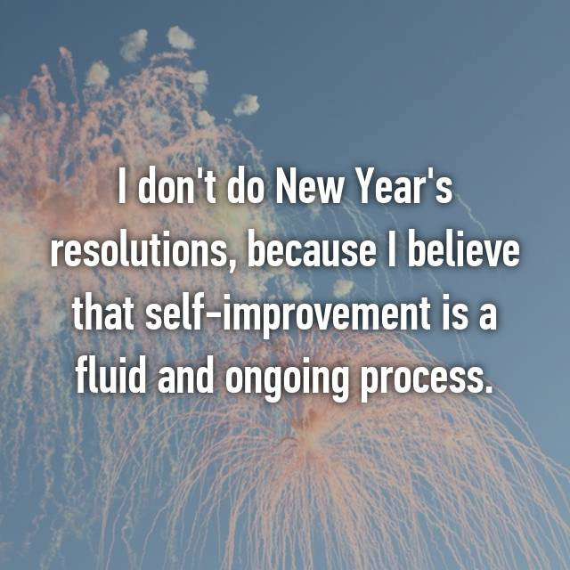 I don't do New Year's resolutions, because I believe that self-improvement is a fluid and ongoing process.