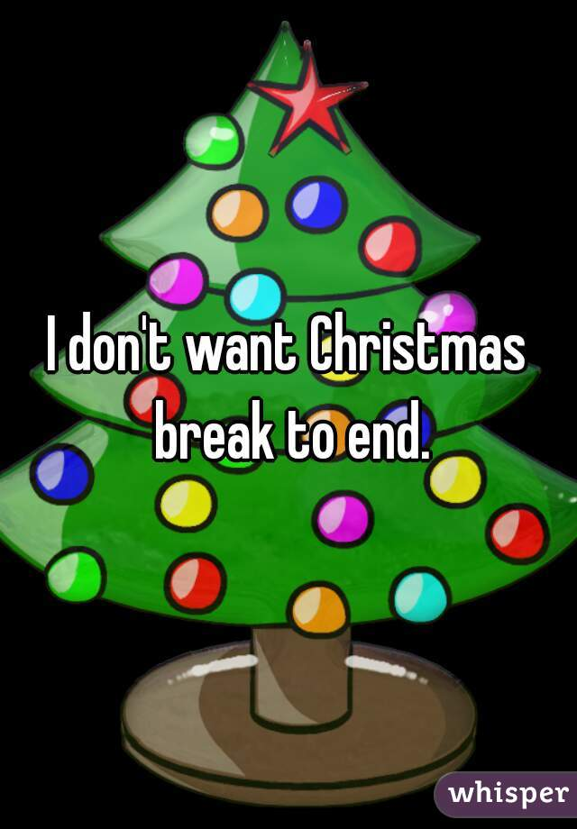 i dont want christmas break to end - When Does Christmas Break End