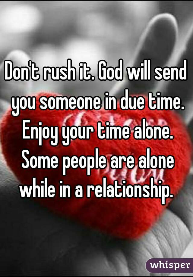 Don't rush it  God will send you someone in due time  Enjoy