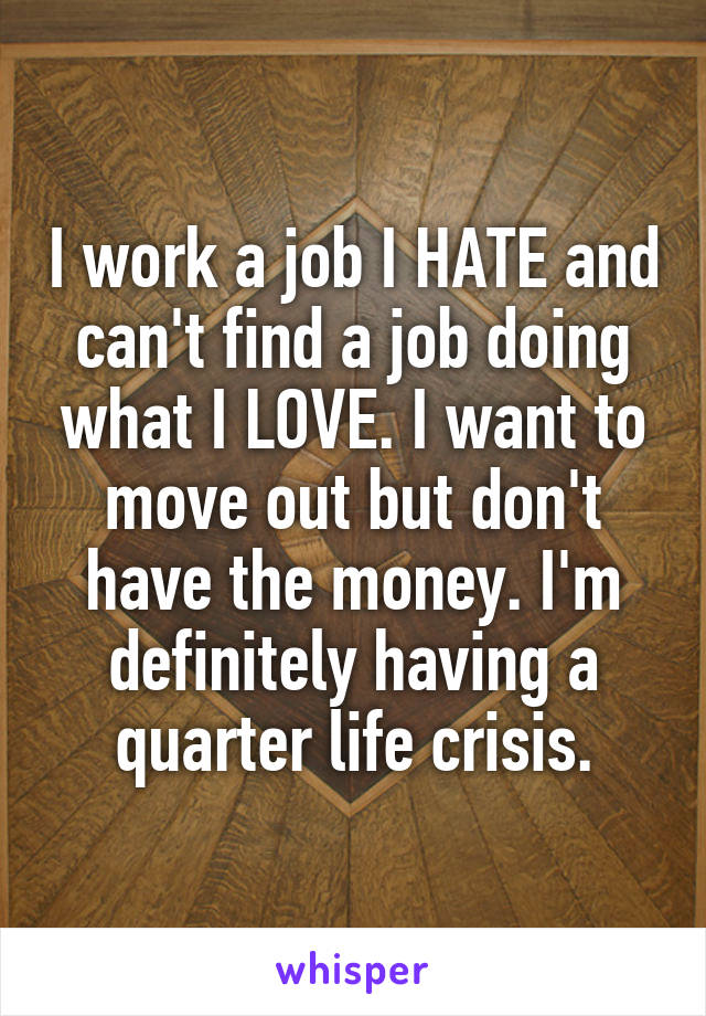 I work a job I HATE and can't find a job doing what I LOVE. I want to move out but don't have the money. I'm definitely having a quarter life crisis.