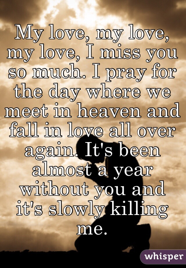 My love, my love, my love, I miss you so much  I pray for the day