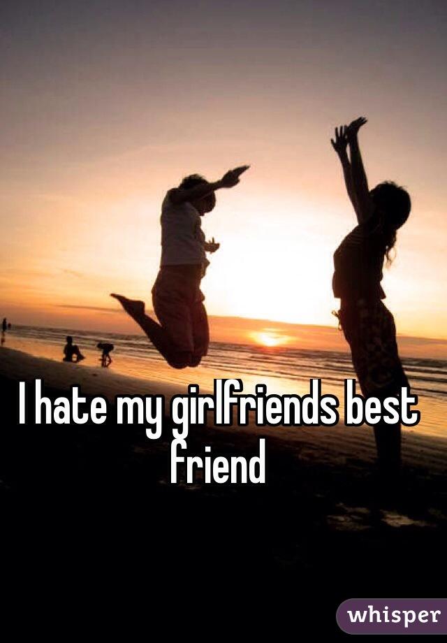 My girlfriend my hate why do friends Take My