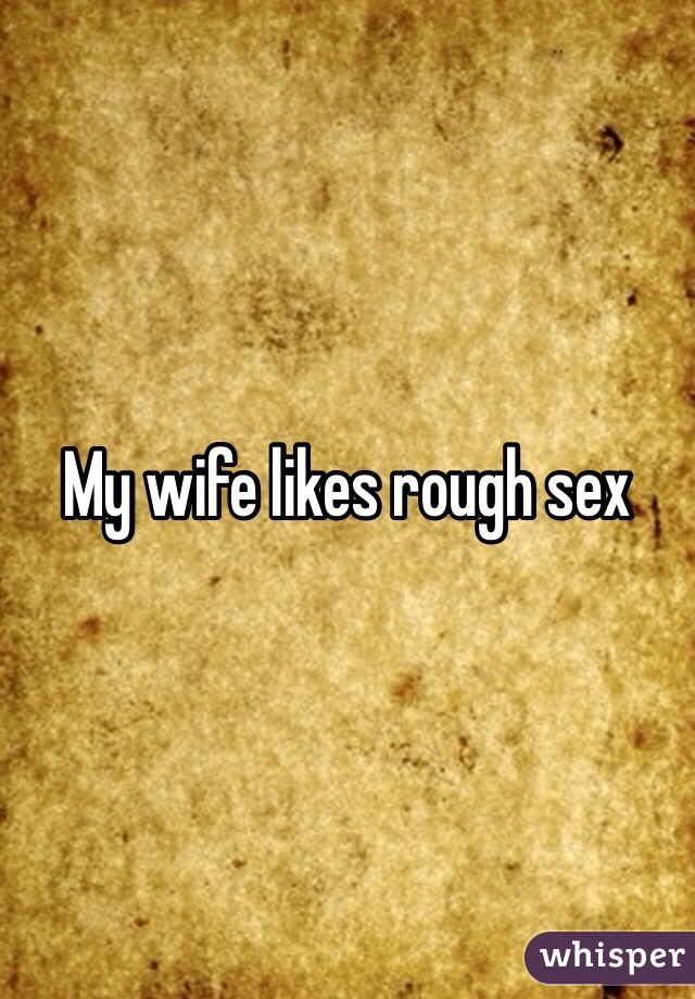My Wife Likes Rough Sex