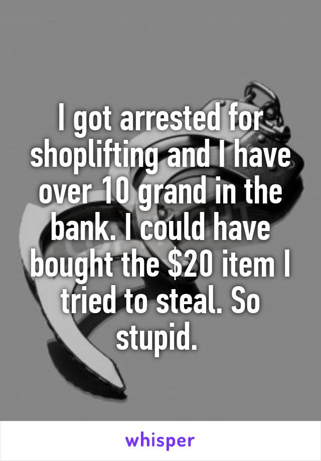 I got arrested for shoplifting and I have over 10 grand in the bank. I could have bought the $20 item I tried to steal. So stupid.