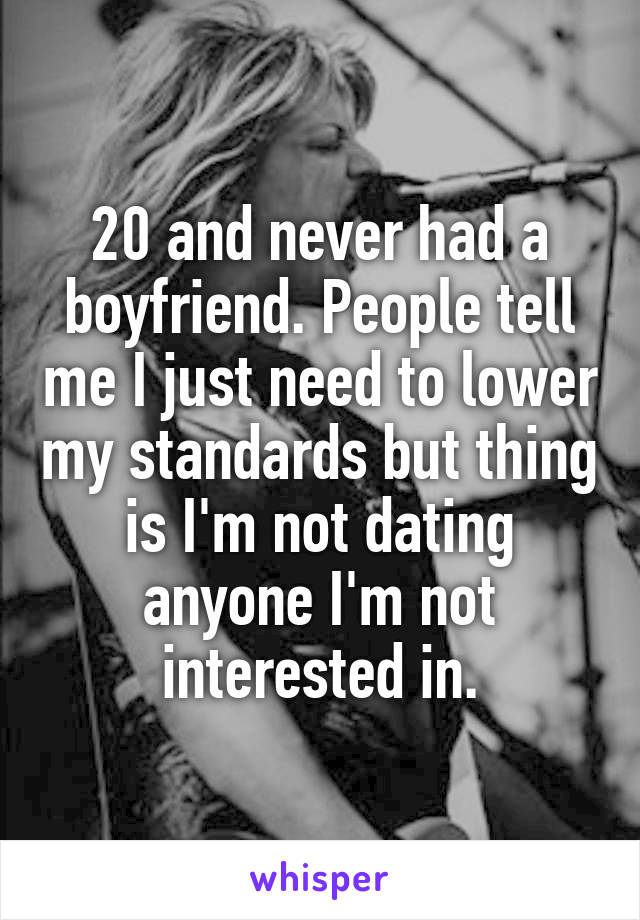 20 and never had a boyfriend. People tell me I just need to lower my standards but thing is I'm not dating anyone I'm not interested in.