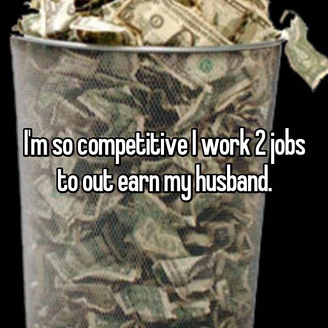 I'm so competitive I work 2 jobs to out earn my husband.