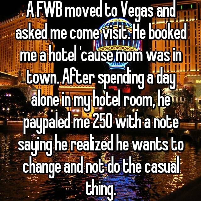A FWB moved to Vegas and asked me come visit. He booked me a hotel 'cause mom was in town. After spending a day alone in my hotel room, he paypaled me 250 with a note saying he realized he wants to change and not do the casual thing.