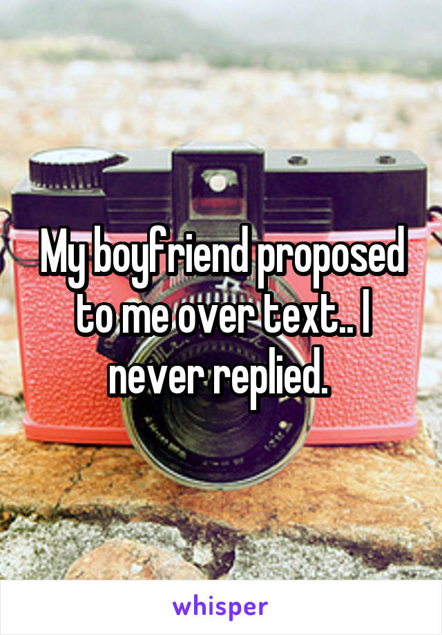 My boyfriend proposed to me over text.. I never replied.