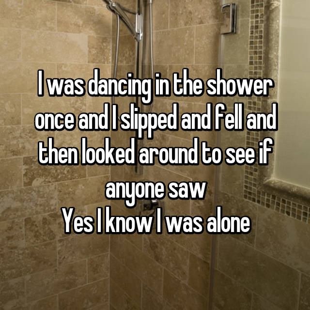 I was dancing in the shower once and I slipped and fell and then looked around to see if anyone saw Yes I know I was alone