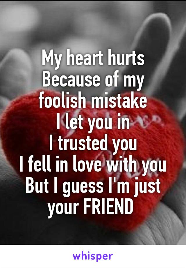 My heart hurts Because of my foolish mistake I let you in I trusted you I fell in love with you But I guess I'm just your FRIEND