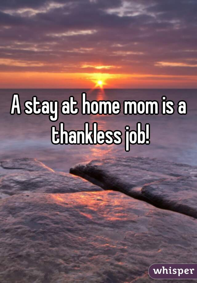 A Stay At Home Mom Is Thankless Job