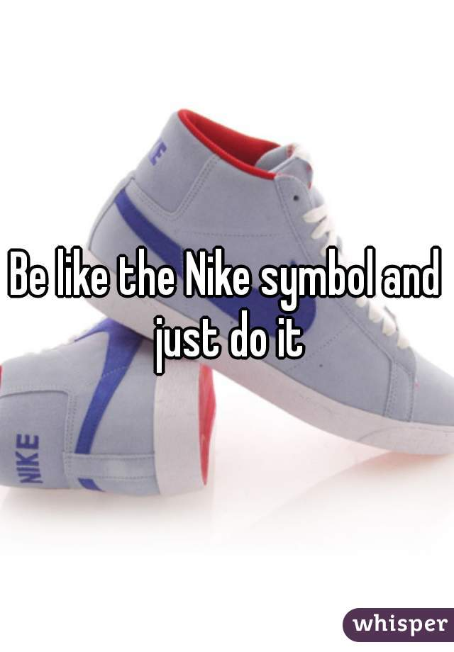Be Like The Nike Symbol And Just Do It