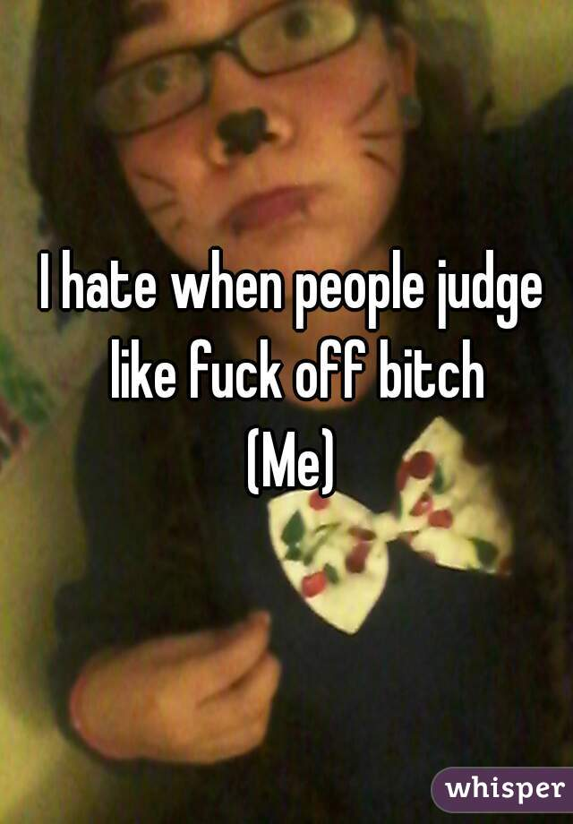 I hate when people judge like fuck off bitch (Me)