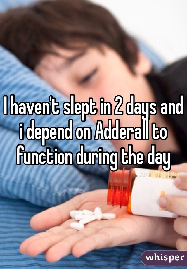 I haven't slept in 2 days and i depend on Adderall to function during the day