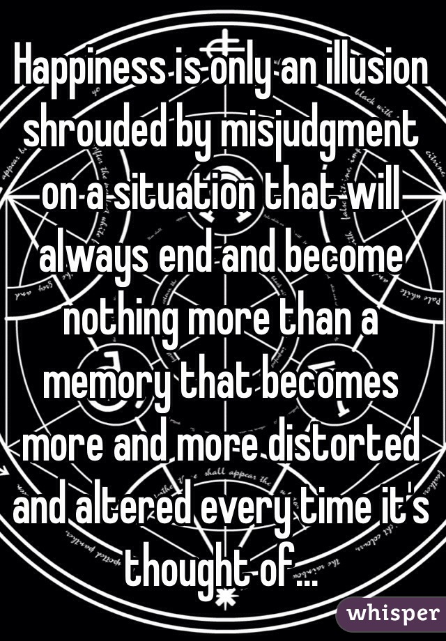 Happiness is only an illusion shrouded by misjudgment on a situation that will always end and become nothing more than a memory that becomes more and more distorted and altered every time it's thought of...