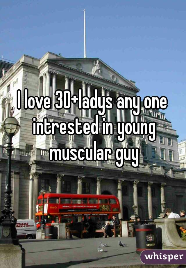 I love 30+ladys any one intrested in young muscular guy