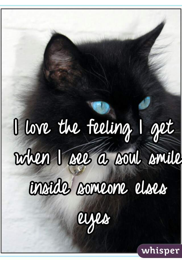 I love the feeling I get when I see a soul smile inside someone elses eyes