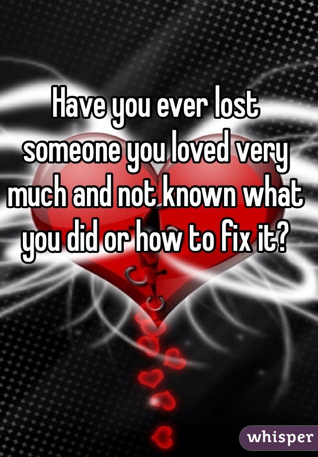 Have you ever lost someone you loved very much and not known what you did or how to fix it?