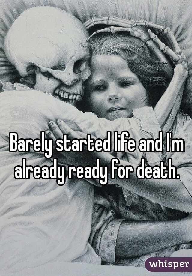 Barely started life and I'm already ready for death.