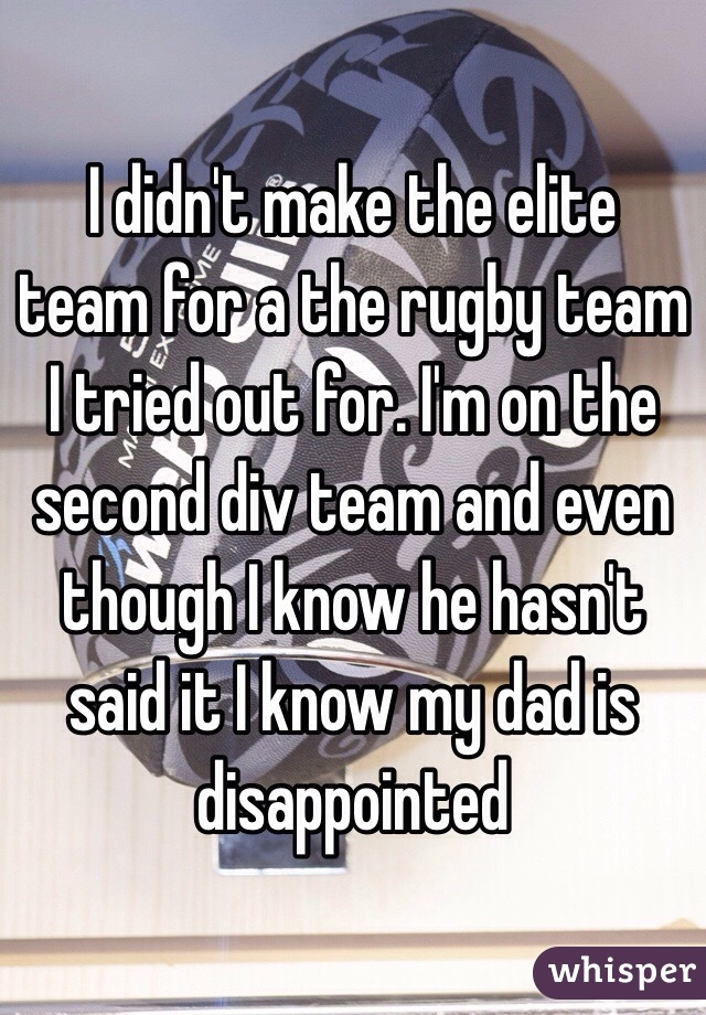 I didn't make the elite team for a the rugby team I tried out for. I'm on the second div team and even though I know he hasn't said it I know my dad is disappointed