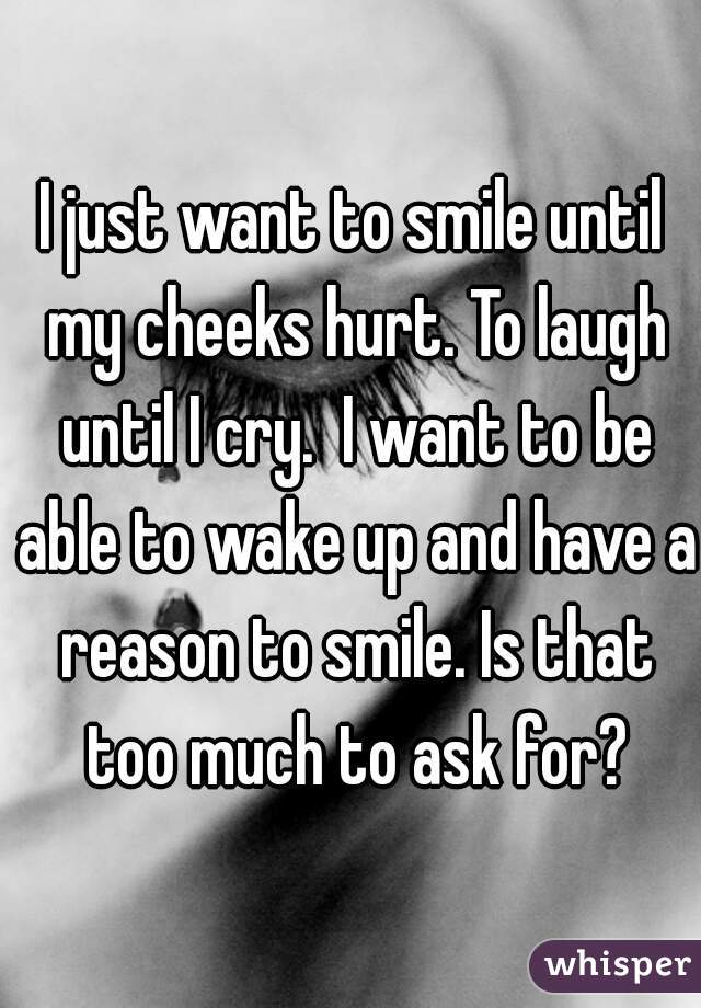 I just want to smile until my cheeks hurt. To laugh until I cry.  I want to be able to wake up and have a reason to smile. Is that too much to ask for?